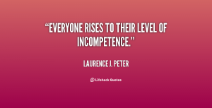 quote-Laurence-J_-Peter-everyone-rises-to-their-level-of-incompetence-5200